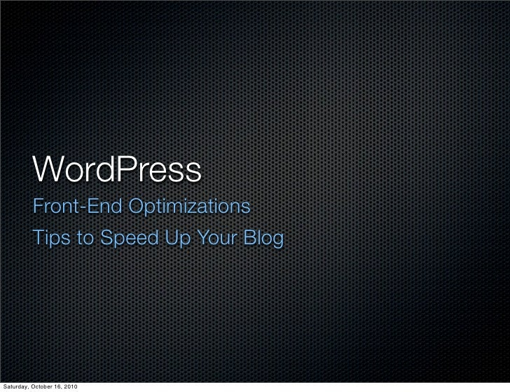 WordPress           Front-End Optimizations           Tips to Speed Up Your Blog     Saturday, October 16, 2010