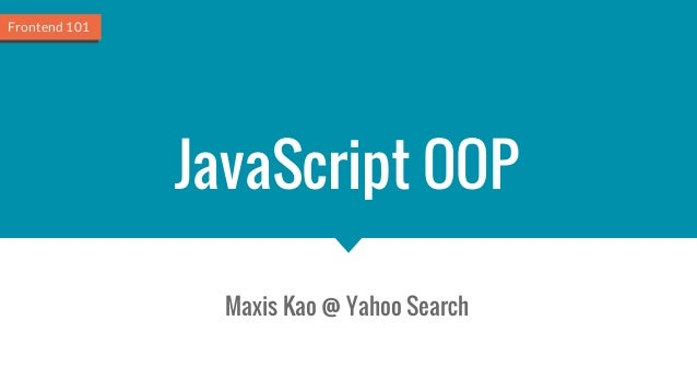 JavaScript OOP Maxis Kao @ Yahoo Search Frontend 101