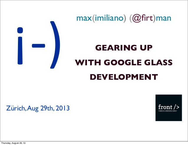 max(imiliano) (@firt)man GEARING UP WITH GOOGLE GLASS DEVELOPMENT Zürich,Aug 29th, 2013 ¡-‐) Thursday, August 29, 13