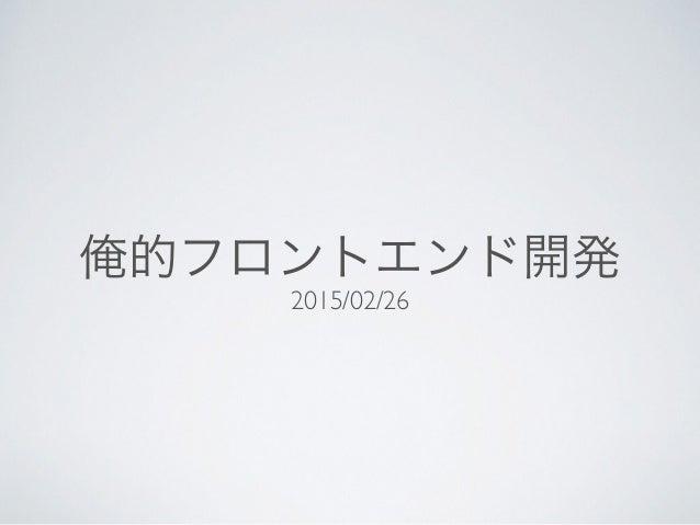 俺的フロントエンド開発 2015/02/26