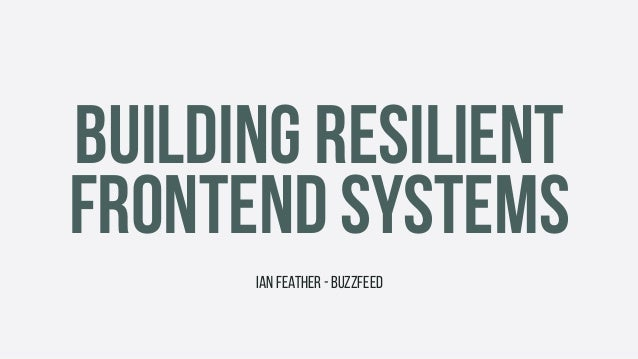 BUILDING RESILIENT FRONTEND SYSTEMS Ian Feather - BuzzFeed
