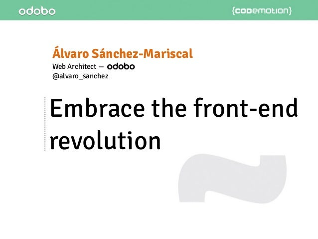 Embrace the front-end revolution Álvaro Sánchez-Mariscal Web Architect — @alvaro_sanchez