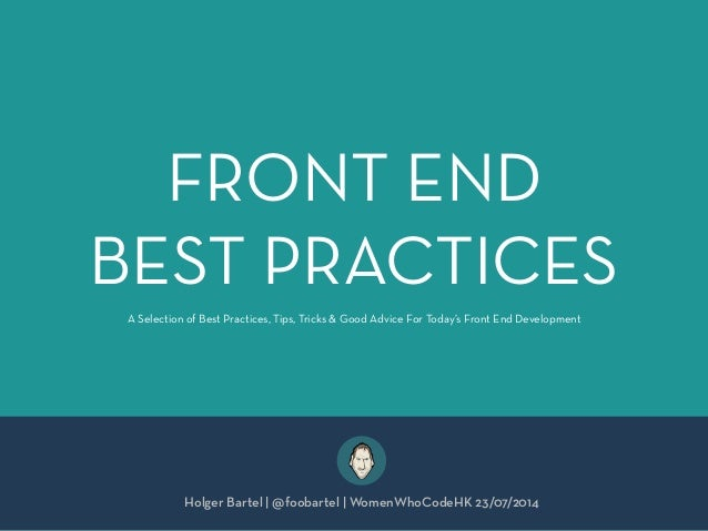 FRONT END BEST PRACTICES Holger Bartel | @foobartel | WomenWhoCodeHK 23/07/2014 A Selection of Best Practices, Tips, Trick...