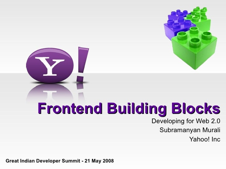 Frontend Building Blocks Developing for Web 2.0 Subramanyan Murali Yahoo! Inc Great Indian Developer Summit - 21 May 2008