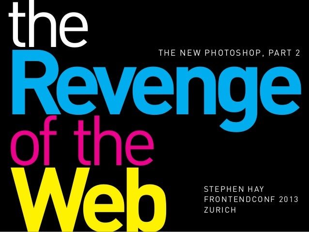 Revenge THE NEW PHOTOSHOP, PART 2 Web STEPHEN HAY FRONTENDCONF 2013 ZURICH of the the