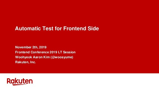 Automatic Test for Frontend Side November 2th, 2019 Frontend Conference 2019 LT Session Woohyeok Aaron Kim (@woosyume) Rak...