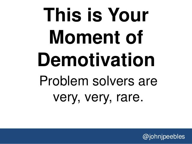 @johnjpeebles This is Your Moment of Demotivation Problem solvers are very, very, rare.