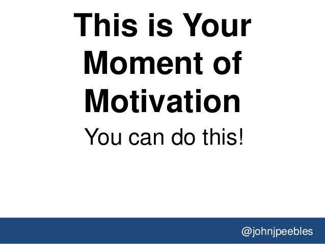 @johnjpeebles This is Your Moment of Motivation You can do this!