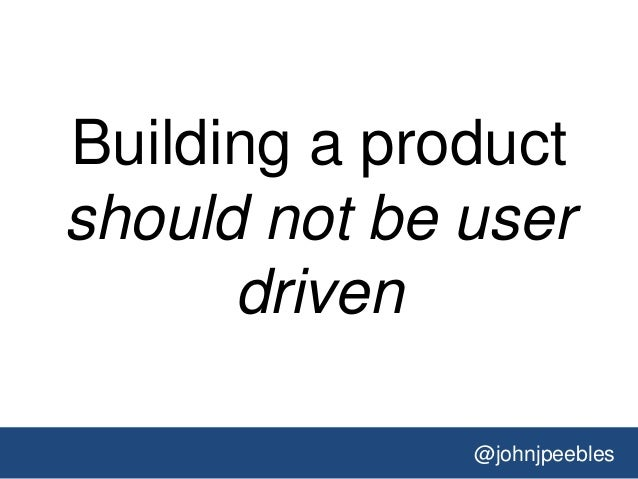 @johnjpeebles Building a product should not be user driven