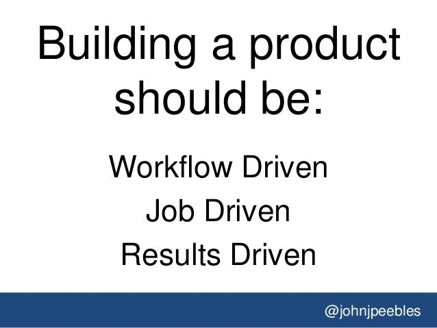 @johnjpeebles Building a product should be: Workflow Driven Job Driven Results Driven