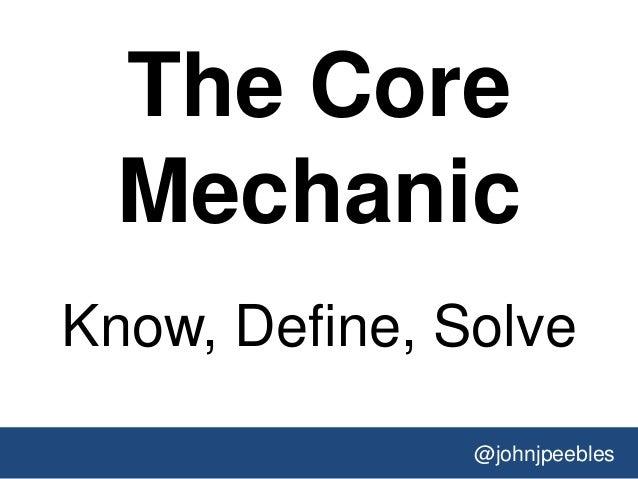 @johnjpeebles The Core Mechanic Know, Define, Solve