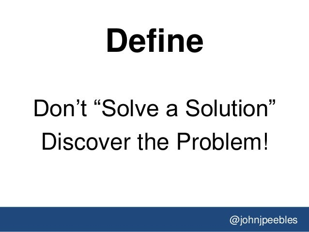 @johnjpeebles Define Don't ―Solve a Solution‖ Discover the Problem!