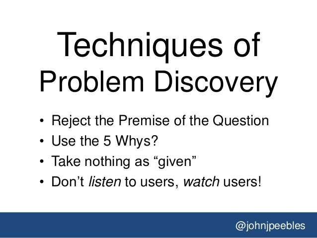 @johnjpeebles Techniques of Problem Discovery • Reject the Premise of the Question • Use the 5 Whys? • Take nothing as ―gi...