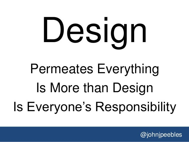 @johnjpeebles Design Permeates Everything Is More than Design Is Everyone's Responsibility