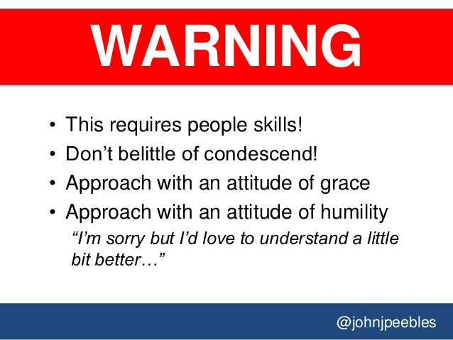 @johnjpeebles WARNING • This requires people skills! • Don't belittle of condescend! • Approach with an attitude of grace ...