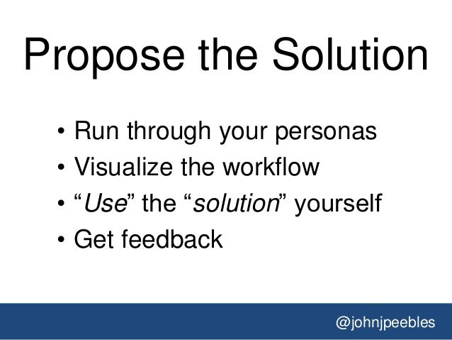 @johnjpeebles Propose the Solution • Run through your personas • Visualize the workflow • ―Use‖ the ―solution‖ yourself • ...