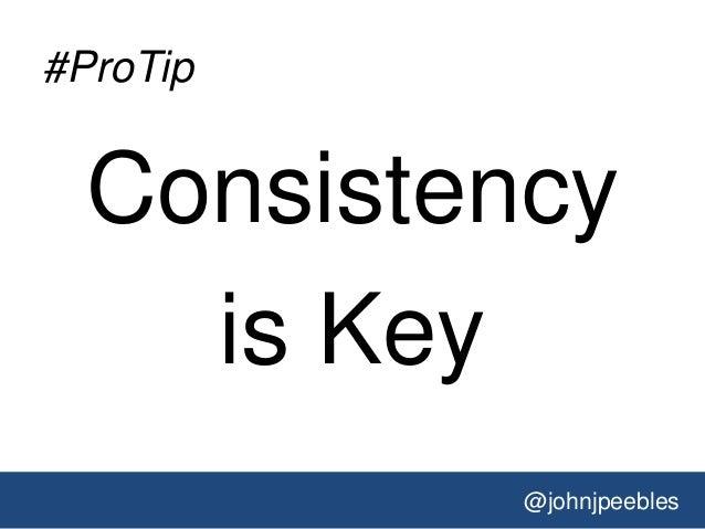 @johnjpeebles #ProTip Consistency is Key