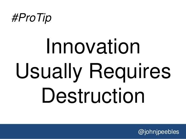 @johnjpeebles #ProTip Innovation Usually Requires Destruction