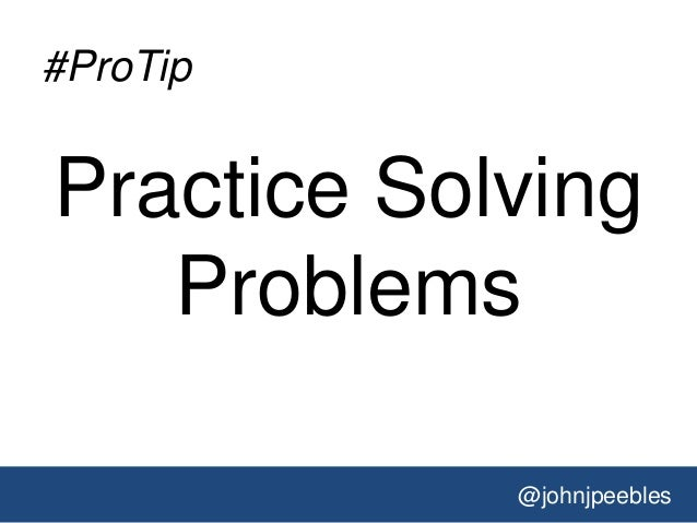 @johnjpeebles #ProTip Practice Solving Problems