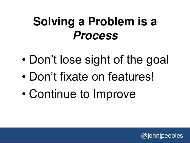 @johnjpeebles Solving a Problem is a Process • Don't lose sight of the goal • Don't fixate on features! • Continue to Impr...