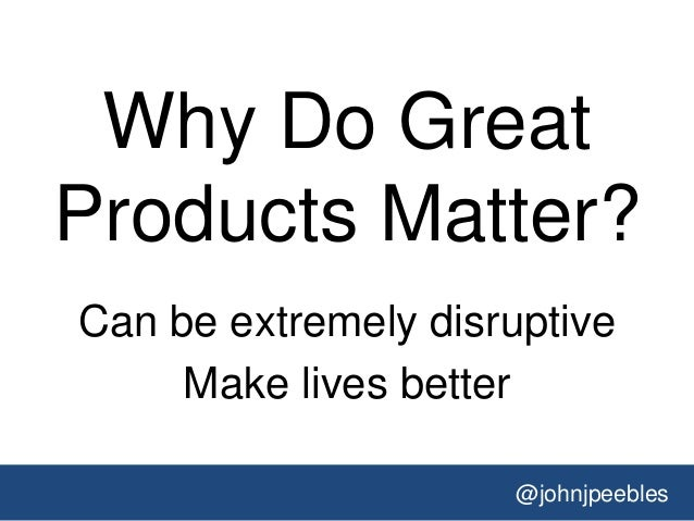@johnjpeebles Why Do Great Products Matter? Can be extremely disruptive Make lives better