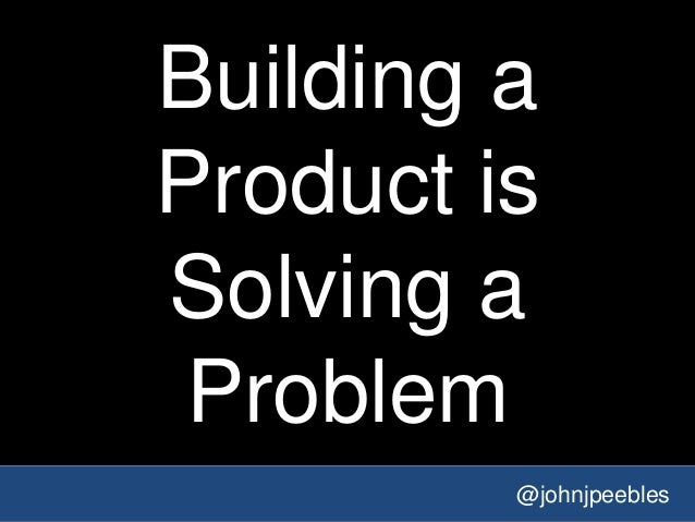 @johnjpeebles Building a Product is Solving a Problem