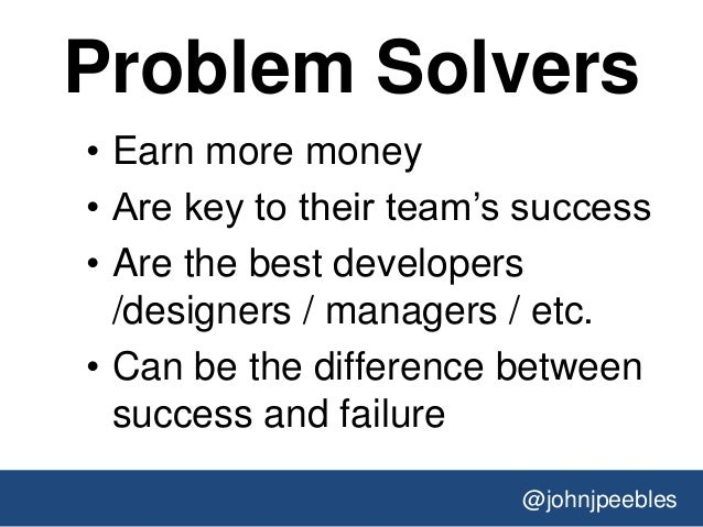 @johnjpeebles Problem Solvers • Earn more money • Are key to their team's success • Are the best developers /designers / m...
