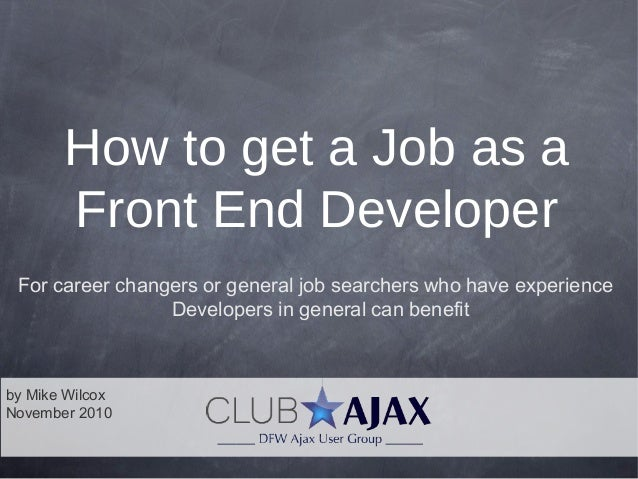 by Mike Wilcox November 2010 How to get a Job as a Front End Developer For career changers or general job searchers who ha...