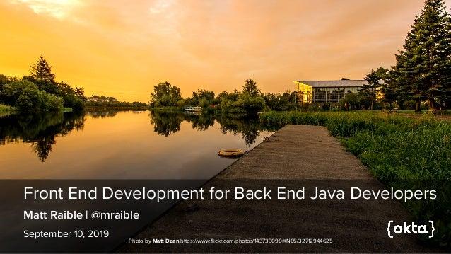 Front End Development for Back End Java Developers September 10, 2019 Matt Raible | @mraible Photo by Matt Dean https://ww...