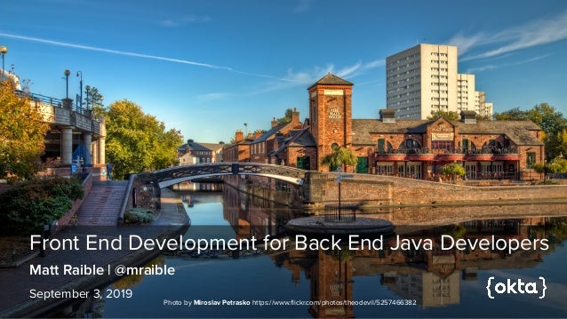 Front End Development for Back End Java Developers September 3, 2019 Matt Raible | @mraible Photo by Miroslav Petrasko htt...