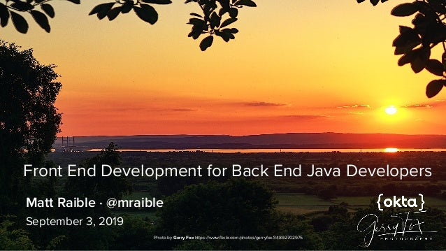 Front End Development for Back End Java Developers September 3, 2019 Matt Raible · @mraible Photo by Gerry Fox https://www...