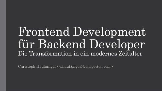 Frontend Development für Backend Developer Die Transformation in ein modernes Zeitalter Christoph Hautzinger <c.hautzinger...