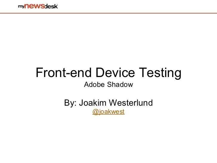 Front-end Device Testing        Adobe Shadow    By: Joakim Westerlund          @joakwest