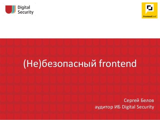 (Не)безопасный frontend Сергей Белов аудитор ИБ Digital Security