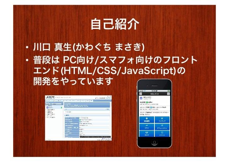 自己紹介• 川口 真生(かわぐち まさき)• 普段は PC向け/スマフォ向けのフロント   エンド(HTML/CSS/JavaScript)の   開発をやっています