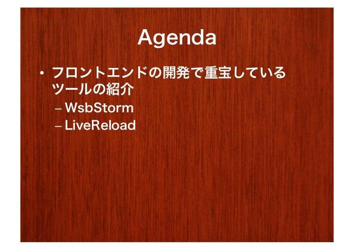 Agenda• フロントエンドの開発で重宝している   ツールの紹介 – WsbStorm – LiveReload