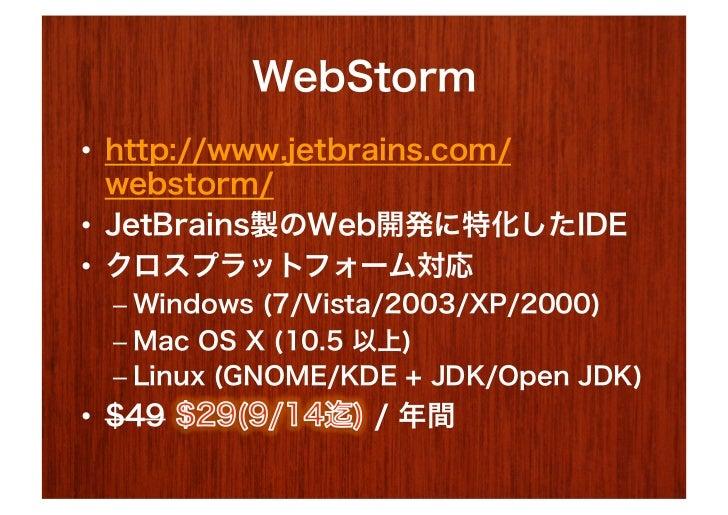WebStorm• http://www.jetbrains.com/   webstorm/• JetBrains製のWeb開発に特化したIDE• クロスプラットフォーム対応  – Windows (7/Vista/2003/XP/2...