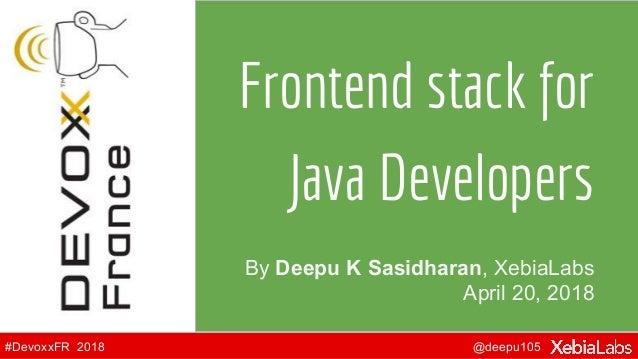 @deepu105#DevoxxFR 2018 By Deepu K Sasidharan, XebiaLabs April 20, 2018 Frontend stack for Java Developers