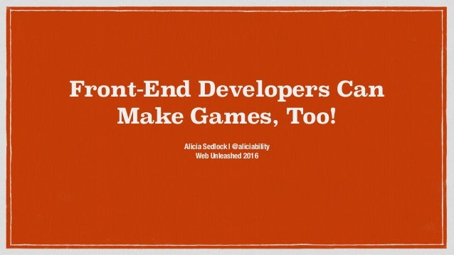 Front-End Developers Can Make Games, Too! Alicia Sedlock | @aliciability Web Unleashed 2016