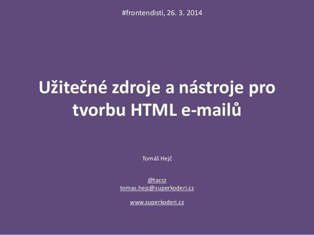 Užitečné zdroje a nástroje pro tvorbu HTML e-mailů Tomáš Hejč @taccz tomas.hejc@superkoderi.cz www.superkoderi.cz #fronten...