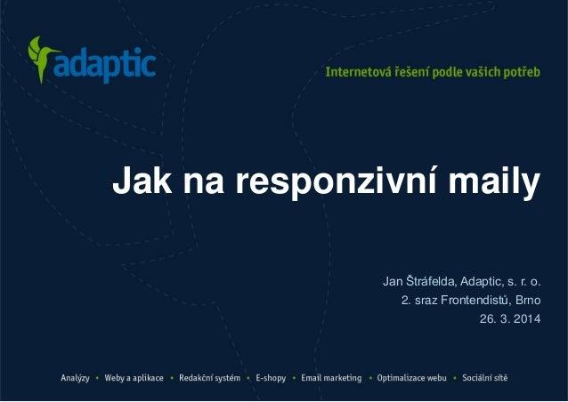 Jan Štráfelda, Adaptic, s. r. o. 2. sraz Frontendistů, Brno 26. 3. 2014 Jak na responzivní maily