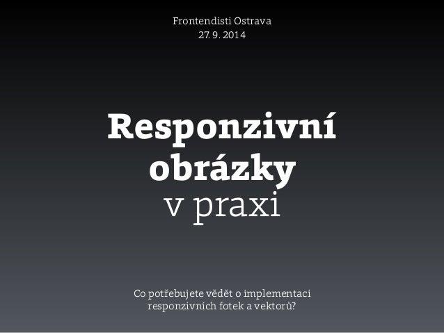 Responzivní obrázky Frontendisti Ostrava 27. 9. 2014 v praxi Co potřebujete vědět o implementaci responzivních fotek a vek...