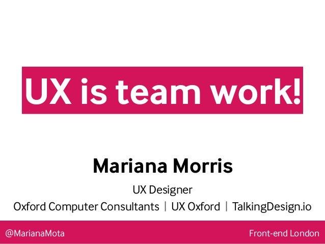 @MarianaMota #BGWS15 Mariana Morris UX Designer Oxford Computer Consultants | UX Oxford | TalkingDesign.io UX is team work...