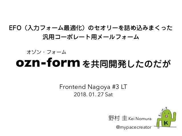 EFO(入力フォーム最適化)のセオリーを詰め込みまくった 汎用コーポレート用メールフォーム 野村 圭 Kei Nomura @mypacecreator Frontend Nagoya #3 LT 2018. 01. 27 Sat ozn-fo...