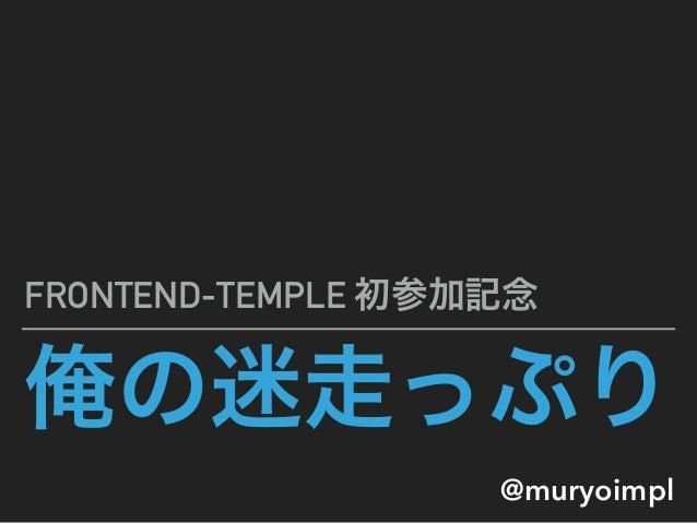 俺の迷走っぷり FRONTEND-TEMPLE 初参加記念 @muryoimpl