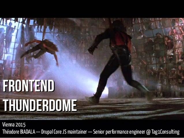 FrontendFrontend ThunderdomeThunderdome Vienna 2015 Théodore BIADALA—Drupal Core JS maintainer —Senior performance engin...