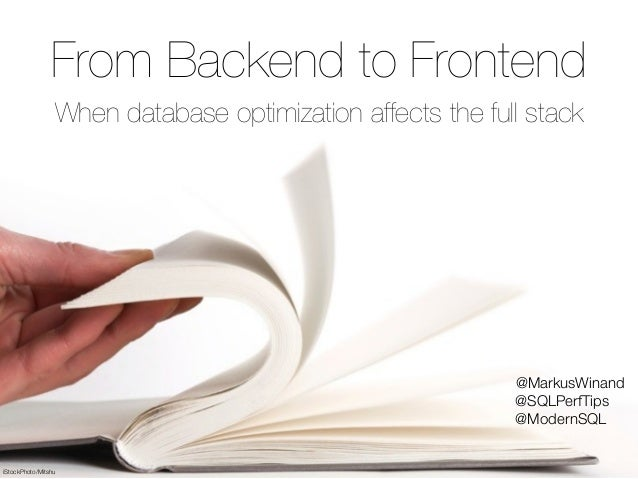 © 2015 by Markus Winand iStockPhoto/Mitshu From Backend to Frontend When database optimization affects the full stack @Mar...