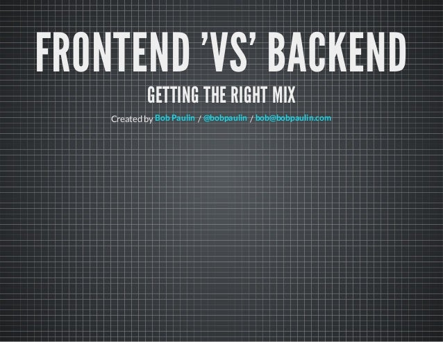 FRONTEND 'VS' BACKEND GETTING THE RIGHT MIX Created by / /Bob Paulin @bobpaulin bob@bobpaulin.com