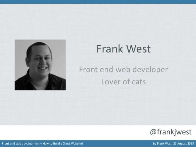Frank West Front end web developer Lover of cats  @frankjwest Front end web development – How to Build a Great Website!  b...