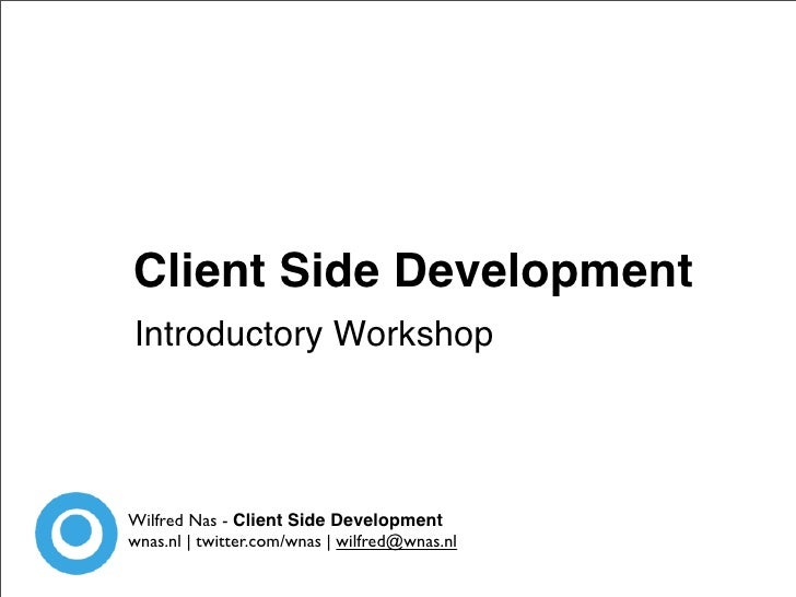 Client Side Development Introductory Workshop     Wilfred Nas - Client Side Development wnas.nl | twitter.com/wnas | wilfr...